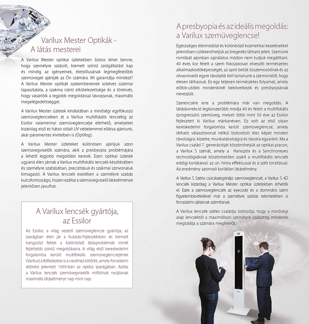 Varilux Mester Optikák - A látás mesterei A Varilux Mester optikai üzletekben biztos lehet benne, hogy személyre szabott, kiemelt szintű szolgáltatást kap és mindig az igényeinek, életstílusának legmegfelelőbb szemüveget ajánlják az Ön számára. Mi garantálja mindezt? A Varilux Mester optikák szakembereinek sokéves szakmai tapasztalata, a szakma iránti elkötelezettsége és a törekvés, hogy vásárlóik a legjobb megoldással távozzanak, maximális megelégedettséggel. A Varilux Mester üzletek kínálatában a minőségi egyfókuszú szemüveglencséken át a Varilux multifokális lencsékig az Essilor valamennyi szemüveglencséje elérhető, amelyeket kizárólag első és hátsó oldali UV védelemmel ellátva ajánlunk, akár páramentes kivitelben is (Optifog). A Varilux Mester üzleteket különösen ajánljuk azon szemüvegviselők számára, akik a presbyopia problémájára a lehető legjobb megoldást keresik. Ezen optikai üzletek ugyanis élen járnak a Varilux multifokális lencsék készítésében és személyre szabásában, precizitásuk és szakmai színvonaluk kimagasló. A Varilux lencsék esetében a személyre szabás kulcsfontosságú, hiszen ezáltal a szemüvegviselő látásélménye jelentősen javulhat. A Varilux lencsék gyártója, az Essilor Az Essilor, a világ vezető szemüveglencse gyártója, az iparágban élen jár a Kutatás-Fejlesztésben és kiemelt hangsúlyt fektet a különböző látásproblémák minél fejlettebb szintű megoldásaira. A világ első kereskedelmi forgalomba kerülő multifokális szemüveglencséjének (Varilux) a felfedezése is a nevéhez kötődik, amely forradalmi áttörést jelentett 1959-ben az optika iparágában. Azóta a Varilux lencsék szemüvegviselők millióinak nyújtanak maximális látásélményt nap mint nap. A presbyopia és az ideális megoldás: a Varilux szemüveglencse! Egészséges életmóddal és különböző kozmetikai kezelésekkel jelentősen csökkenthetjük az öregedés látható jeleit. Szemünk romlását azonban sajnálatos módon nem tudjuk megállítani. 40 éves kor felett a szem fokozatosan elveszíti természetes alkalmazko